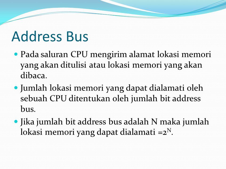 Address Bus Pada saluran CPU mengirim alamat lokasi memori yang akan ditulisi atau lokasi memori yang akan dibaca.