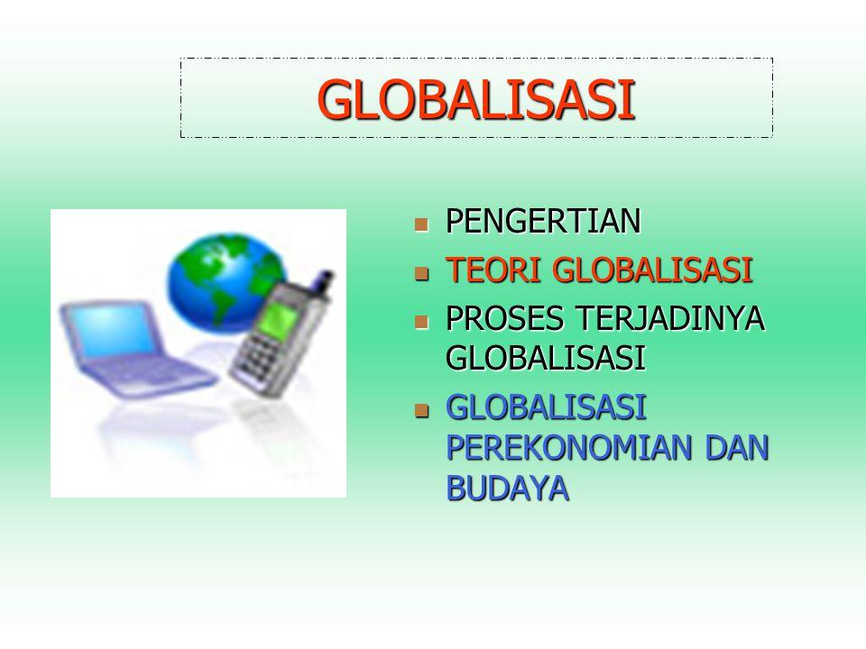 GLOBALISASI PENGERTIAN TEORI GLOBALISASI PROSES TERJADINYA GLOBALISASI
