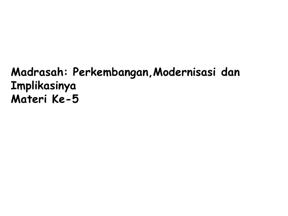 Madrasah: Perkembangan,Modernisasi dan Implikasinya Materi Ke-5