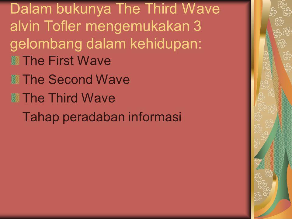 Dalam bukunya The Third Wave alvin Tofler mengemukakan 3 gelombang dalam kehidupan:
