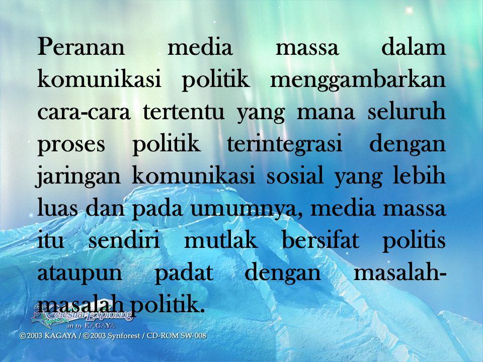 Peranan media massa dalam komunikasi politik menggambarkan cara-cara tertentu yang mana seluruh proses politik terintegrasi dengan jaringan komunikasi sosial yang lebih luas dan pada umumnya, media massa itu sendiri mutlak bersifat politis ataupun padat dengan masalah-masalah politik.