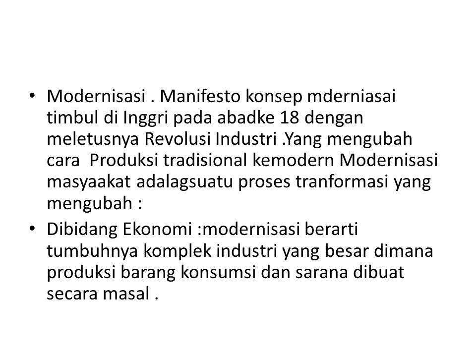 Modernisasi . Manifesto konsep mderniasai timbul di Inggri pada abadke 18 dengan meletusnya Revolusi Industri .Yang mengubah cara Produksi tradisional kemodern Modernisasi masyaakat adalagsuatu proses tranformasi yang mengubah :