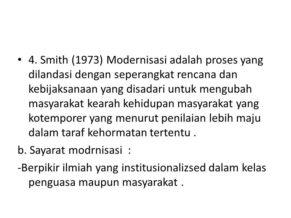 4. Smith (1973) Modernisasi adalah proses yang dilandasi dengan seperangkat rencana dan kebijaksanaan yang disadari untuk mengubah masyarakat kearah kehidupan masyarakat yang kotemporer yang menurut penilaian lebih maju dalam taraf kehormatan tertentu .