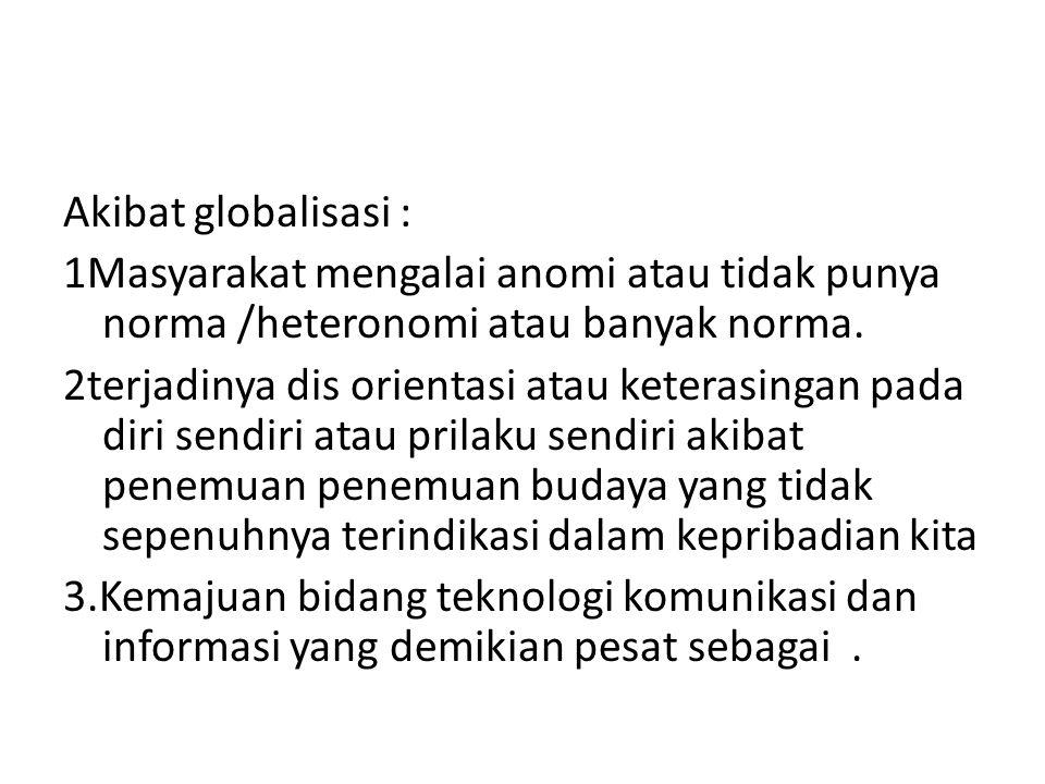 Akibat globalisasi : 1Masyarakat mengalai anomi atau tidak punya norma /heteronomi atau banyak norma.