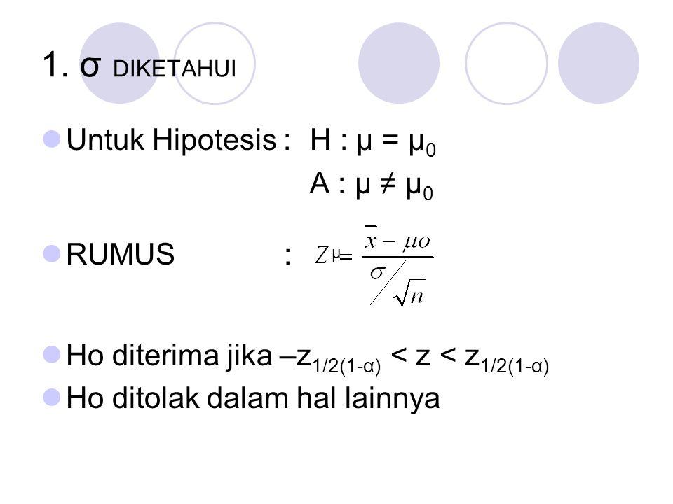 1. σ DIKETAHUI Untuk Hipotesis : H : μ = μ0 A : μ ≠ μ0 RUMUS :