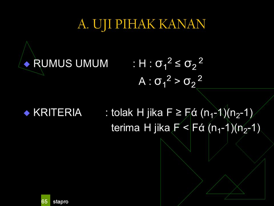 A. UJI PIHAK KANAN RUMUS UMUM : H : σ12 ≤ σ2 2 A : σ12 > σ2 2