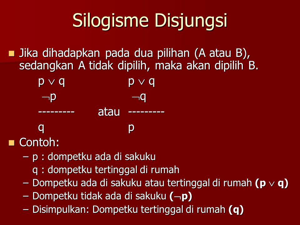 Silogisme Disjungsi Jika dihadapkan pada dua pilihan (A atau B), sedangkan A tidak dipilih, maka akan dipilih B.