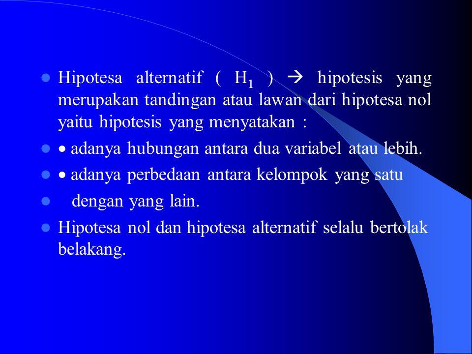 Hipotesa alternatif ( H1 )  hipotesis yang merupakan tandingan atau lawan dari hipotesa nol yaitu hipotesis yang menyatakan :