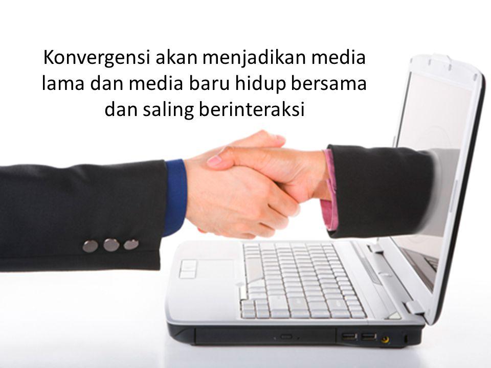 Konvergensi akan menjadikan media lama dan media baru hidup bersama dan saling berinteraksi