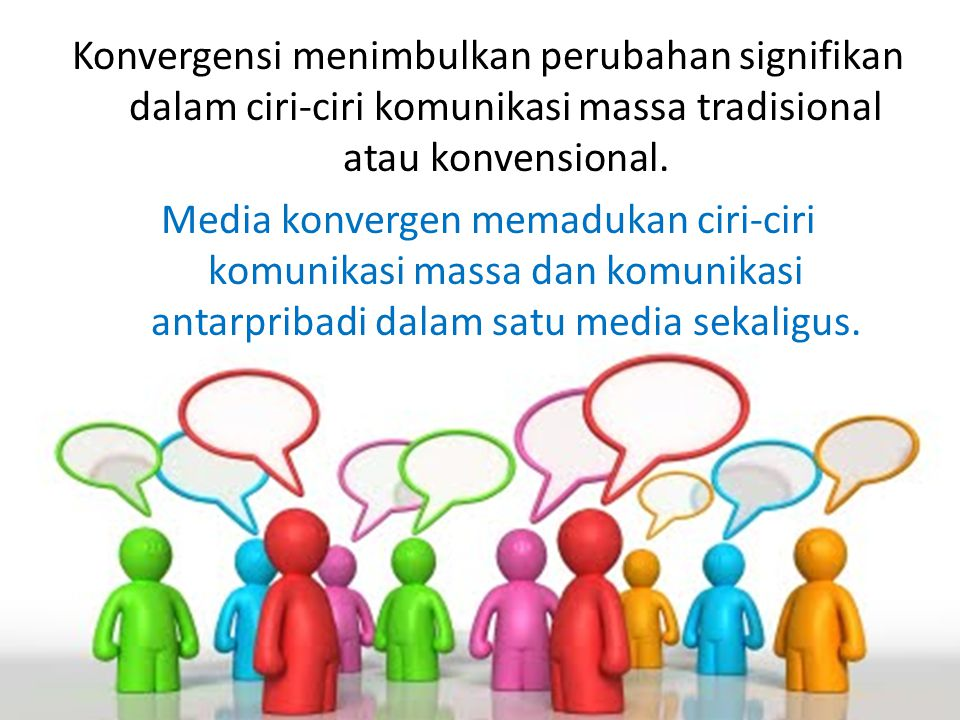 Konvergensi menimbulkan perubahan signifikan dalam ciri-ciri komunikasi massa tradisional atau konvensional.
