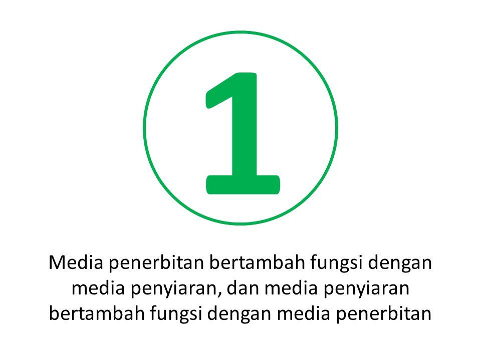 1 Media penerbitan bertambah fungsi dengan media penyiaran, dan media penyiaran bertambah fungsi dengan media penerbitan.