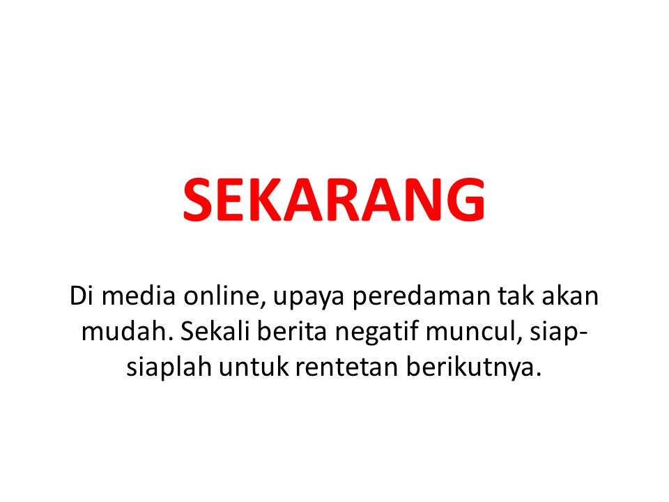 SEKARANG Di media online, upaya peredaman tak akan mudah.