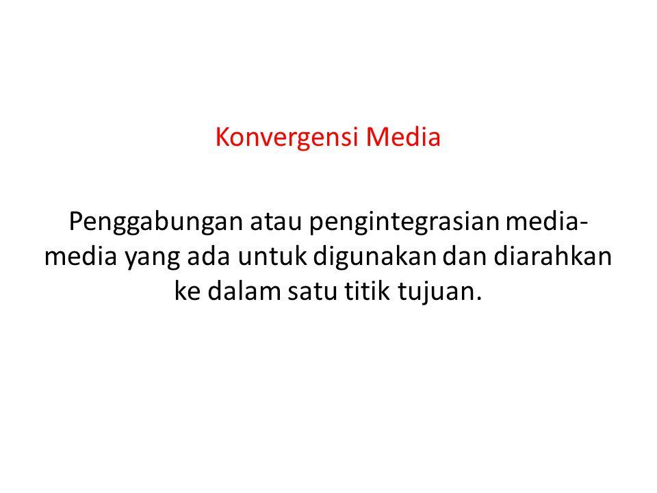 Konvergensi Media Penggabungan atau pengintegrasian media-media yang ada untuk digunakan dan diarahkan ke dalam satu titik tujuan.