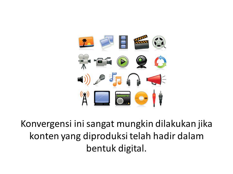 Konvergensi ini sangat mungkin dilakukan jika konten yang diproduksi telah hadir dalam bentuk digital.