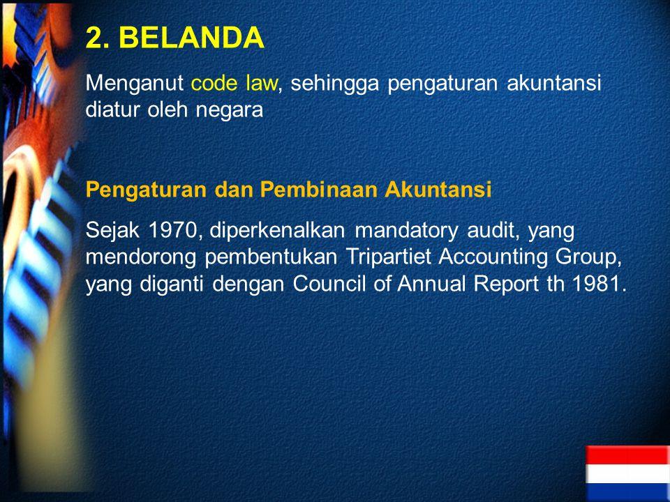 2. BELANDA Menganut code law, sehingga pengaturan akuntansi diatur oleh negara. Pengaturan dan Pembinaan Akuntansi.