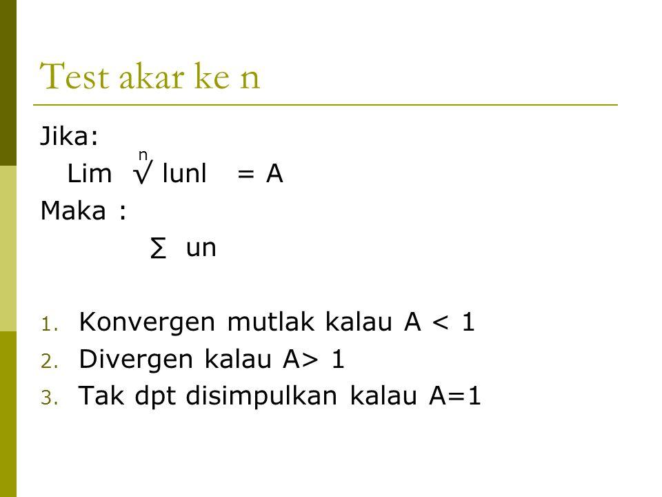 Test akar ke n Jika: Lim √ lunl = A Maka : ∑ un