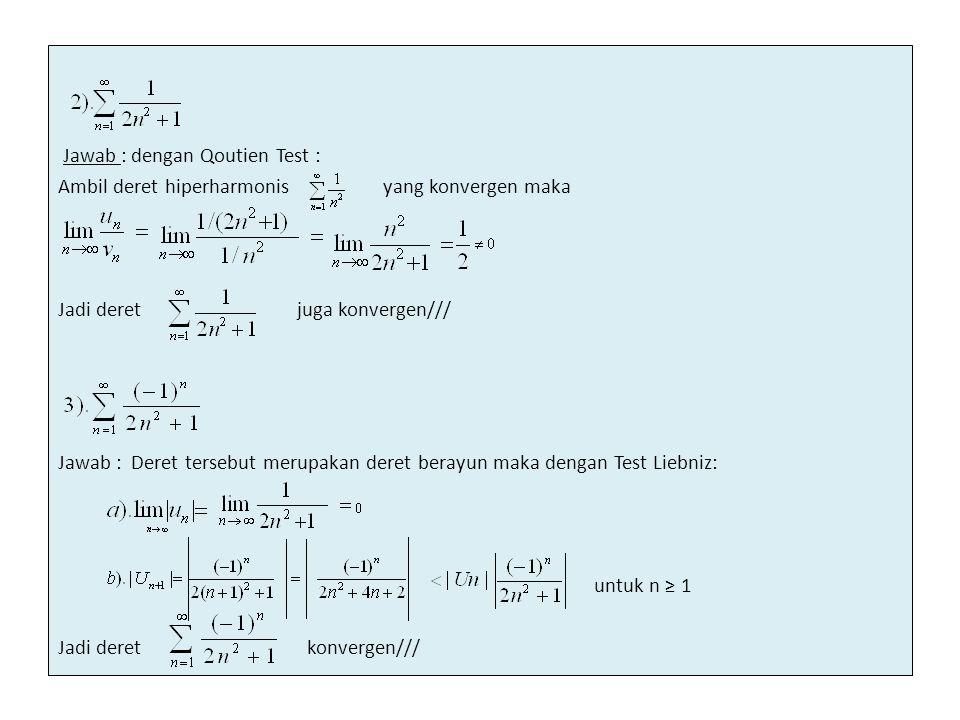 Jawab : dengan Qoutien Test : Ambil deret hiperharmonis yang konvergen maka Jadi deret juga konvergen/// Jawab : Deret tersebut merupakan deret berayun maka dengan Test Liebniz: untuk n ≥ 1 Jadi deret konvergen///