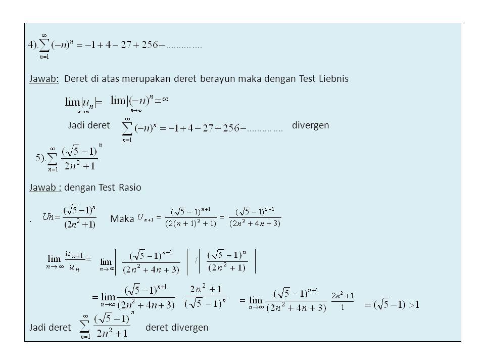 Jawab: Deret di atas merupakan deret berayun maka dengan Test Liebnis Jadi deret divergen Jawab : dengan Test Rasio .