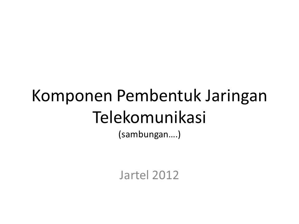 Komponen Pembentuk Jaringan Telekomunikasi (sambungan….)