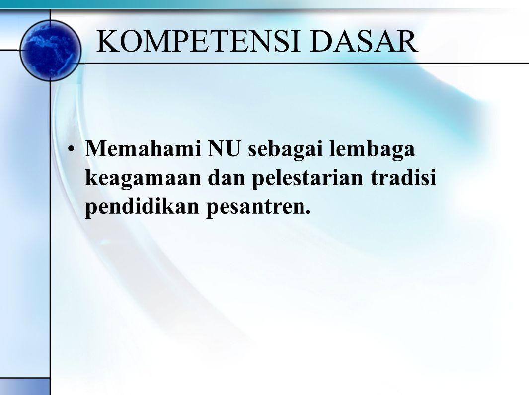 KOMPETENSI DASAR Memahami NU sebagai lembaga keagamaan dan pelestarian tradisi pendidikan pesantren.