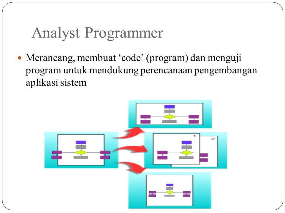 Analyst Programmer Merancang, membuat 'code' (program) dan menguji program untuk mendukung perencanaan pengembangan aplikasi sistem.