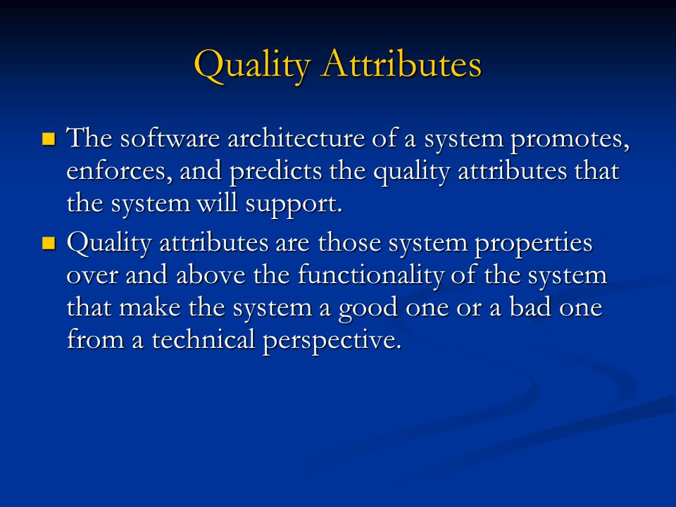Quality Attributes The software architecture of a system promotes, enforces, and predicts the quality attributes that the system will support.