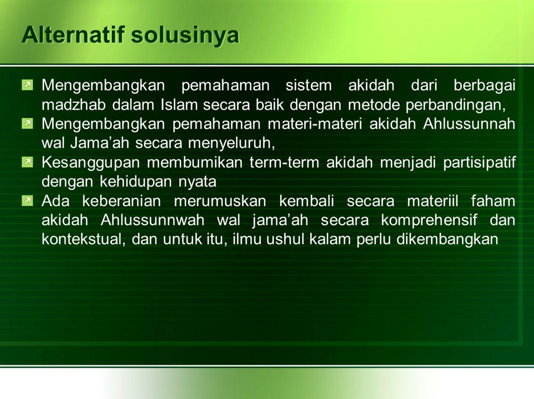 Alternatif solusinya Mengembangkan pemahaman sistem akidah dari berbagai madzhab dalam Islam secara baik dengan metode perbandingan,
