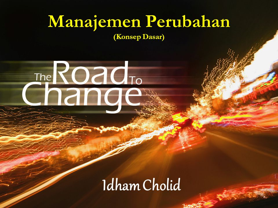 Manajemen Perubahan (Konsep Dasar) Idham Cholid