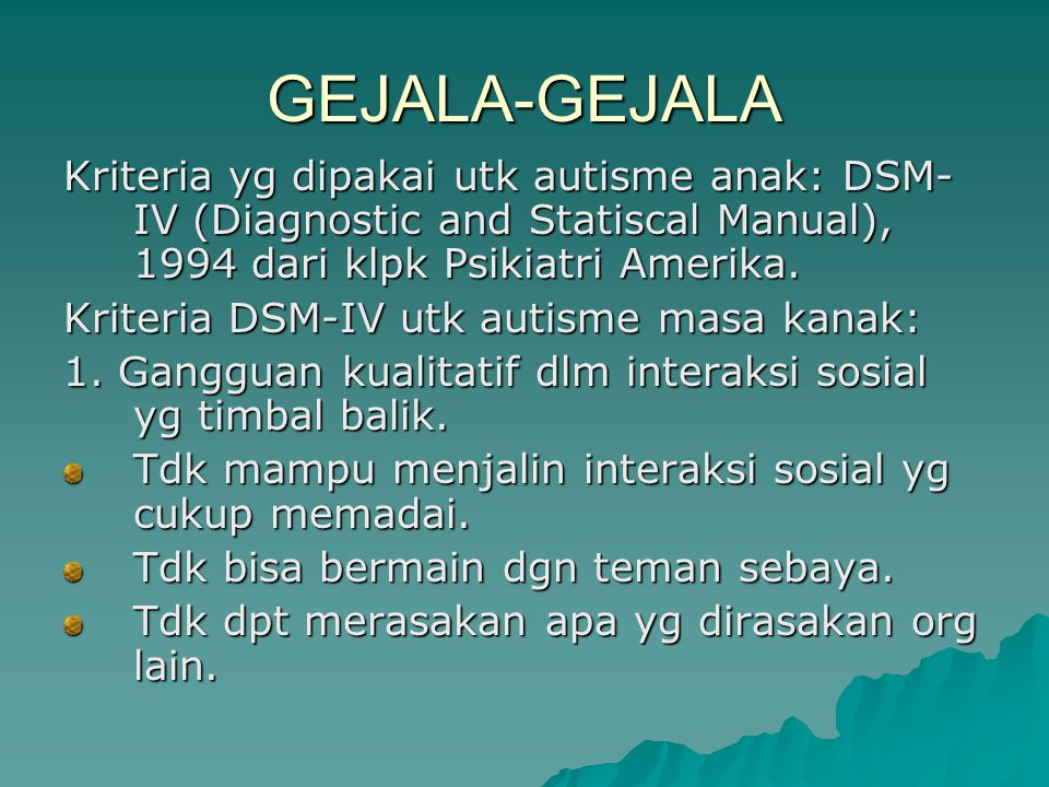 GEJALA-GEJALA Kriteria yg dipakai utk autisme anak: DSM-IV (Diagnostic and Statiscal Manual), 1994 dari klpk Psikiatri Amerika.
