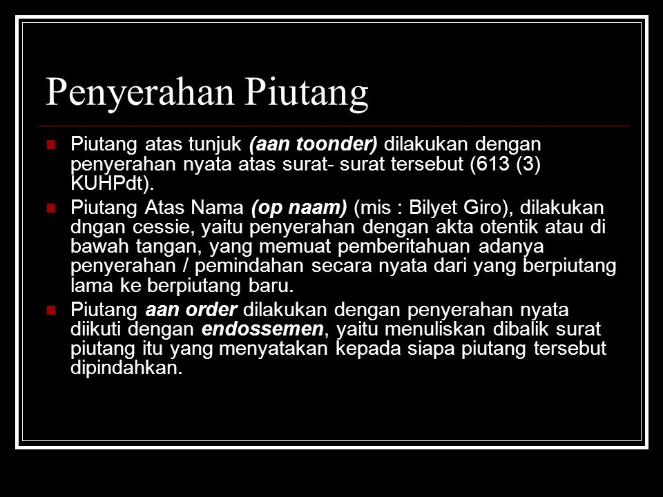 Penyerahan Piutang Piutang atas tunjuk (aan toonder) dilakukan dengan penyerahan nyata atas surat- surat tersebut (613 (3) KUHPdt).