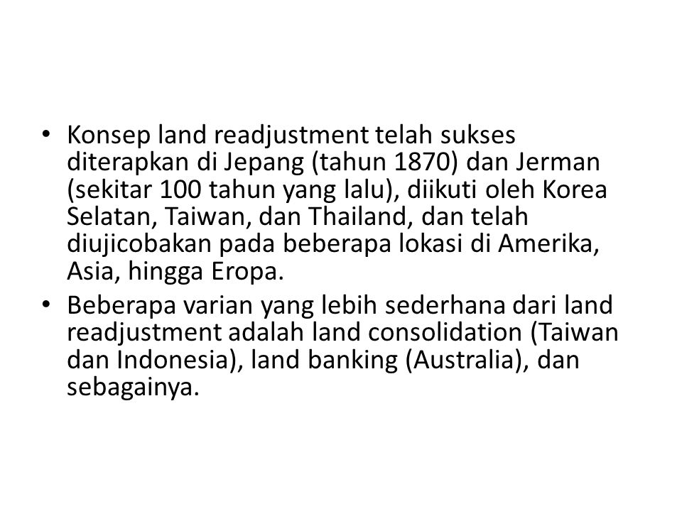 Konsep land readjustment telah sukses diterapkan di Jepang (tahun 1870) dan Jerman (sekitar 100 tahun yang lalu), diikuti oleh Korea Selatan, Taiwan, dan Thailand, dan telah diujicobakan pada beberapa lokasi di Amerika, Asia, hingga Eropa.