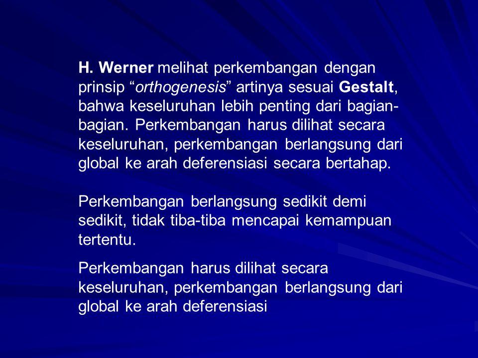 H. Werner melihat perkembangan dengan prinsip orthogenesis artinya sesuai Gestalt, bahwa keseluruhan lebih penting dari bagian-bagian. Perkembangan harus dilihat secara keseluruhan, perkembangan berlangsung dari global ke arah deferensiasi secara bertahap.