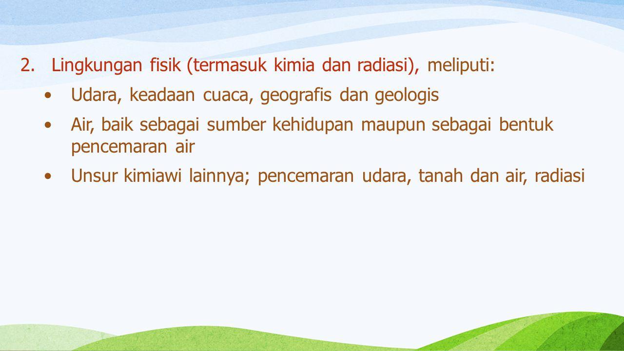 Lingkungan fisik (termasuk kimia dan radiasi), meliputi: