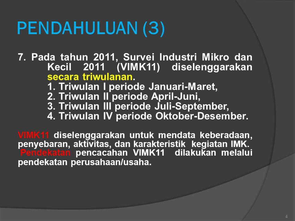 PENDAHULUAN (3) 7. Pada tahun 2011, Survei Industri Mikro dan Kecil 2011 (VIMK11) diselenggarakan secara triwulanan.