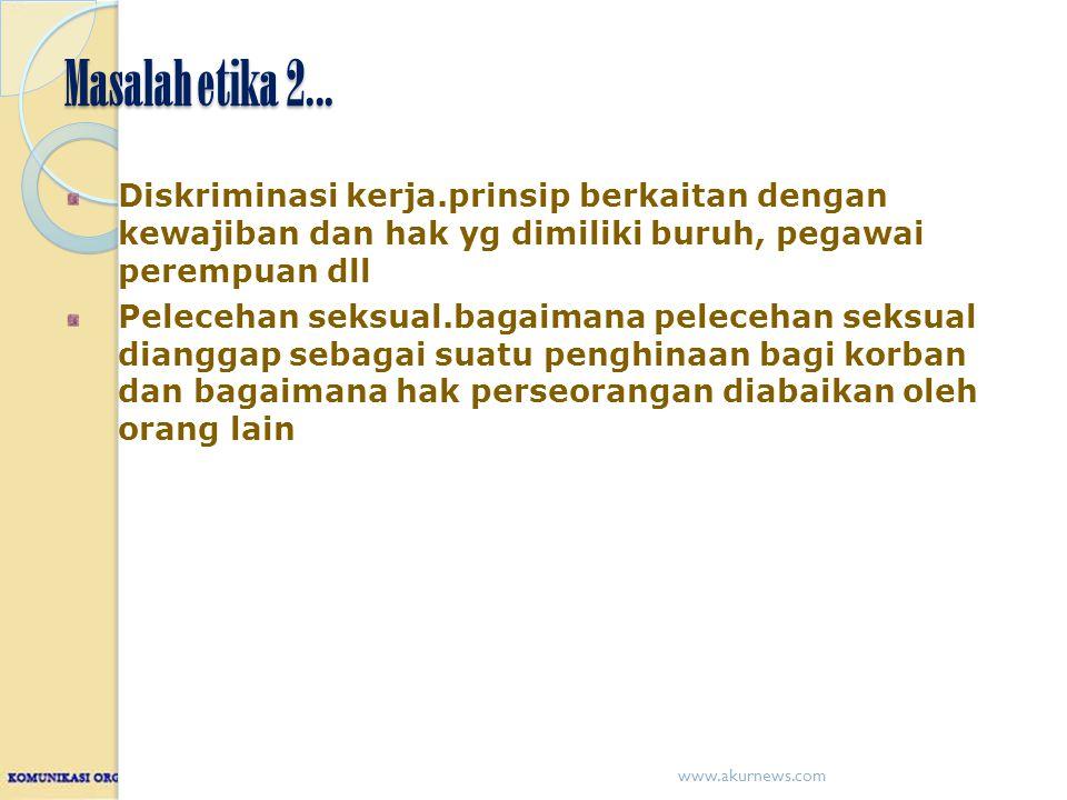 Masalah etika 2... Diskriminasi kerja.prinsip berkaitan dengan kewajiban dan hak yg dimiliki buruh, pegawai perempuan dll.