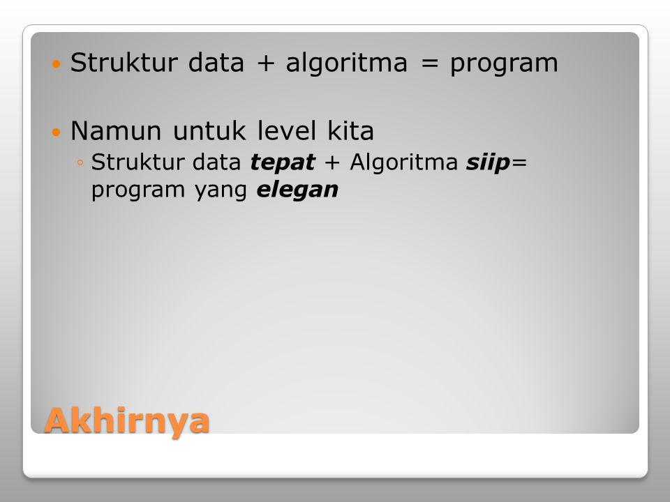 Akhirnya Struktur data + algoritma = program Namun untuk level kita