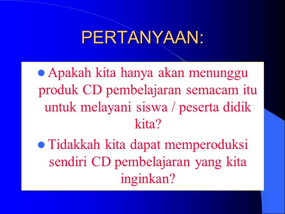 PERTANYAAN: Apakah kita hanya akan menunggu produk CD pembelajaran semacam itu untuk melayani siswa / peserta didik kita