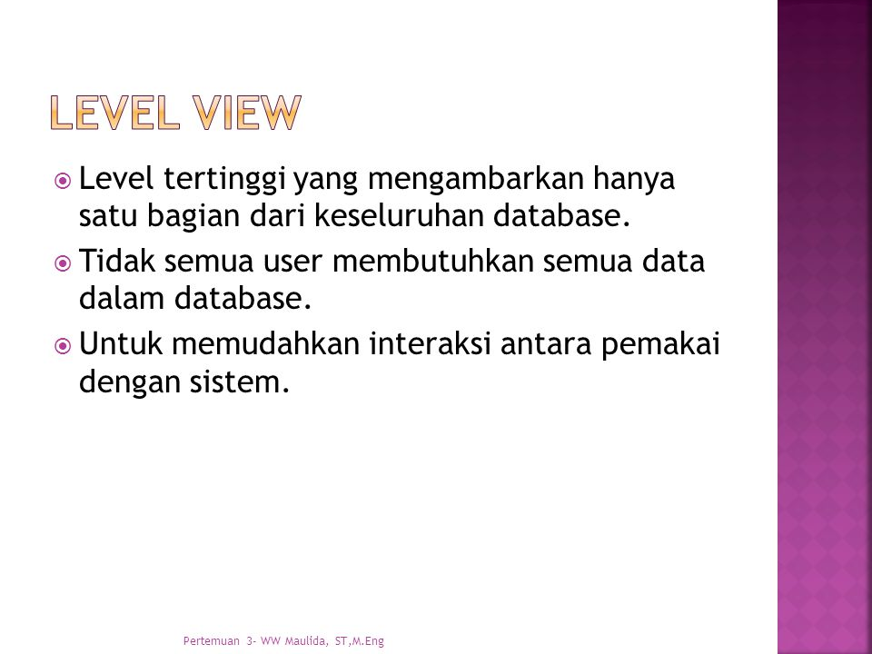 Level view Level tertinggi yang mengambarkan hanya satu bagian dari keseluruhan database. Tidak semua user membutuhkan semua data dalam database.