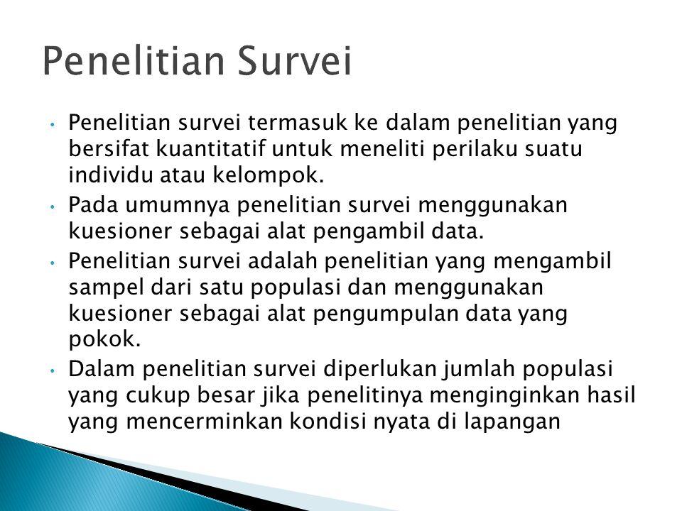Penelitian Survei Penelitian survei termasuk ke dalam penelitian yang bersifat kuantitatif untuk meneliti perilaku suatu individu atau kelompok.