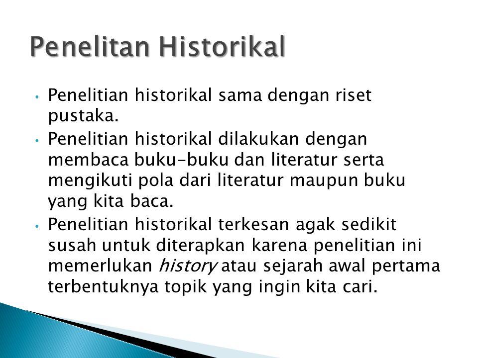 Penelitan Historikal Penelitian historikal sama dengan riset pustaka.