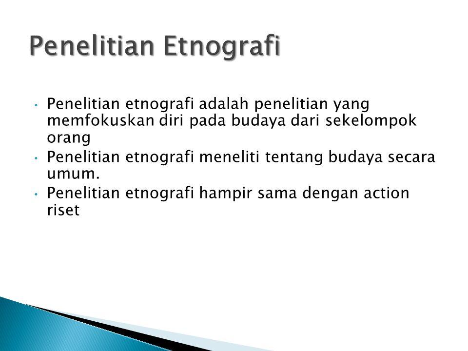 Penelitian Etnografi Penelitian etnografi adalah penelitian yang memfokuskan diri pada budaya dari sekelompok orang.