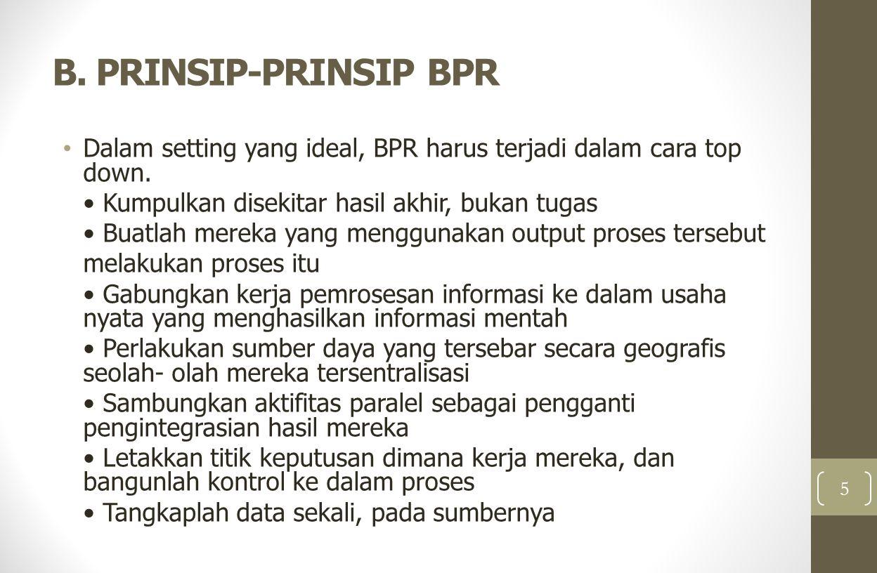 B. PRINSIP-PRINSIP BPR Dalam setting yang ideal, BPR harus terjadi dalam cara top down. • Kumpulkan disekitar hasil akhir, bukan tugas.