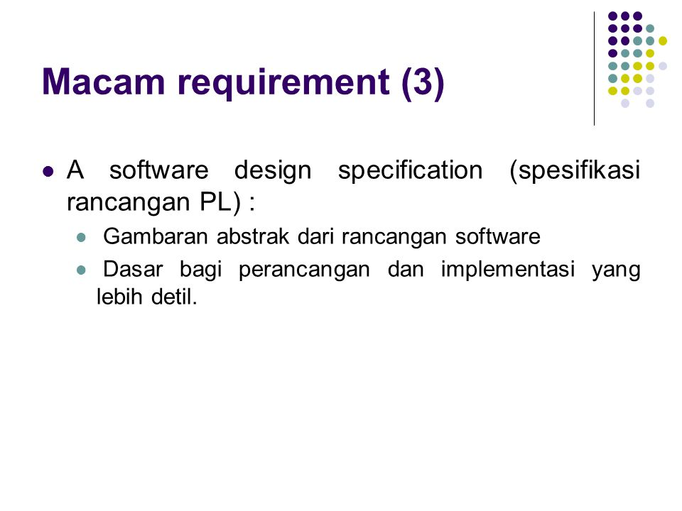 Macam requirement (3) A software design specification (spesifikasi rancangan PL) : Gambaran abstrak dari rancangan software.