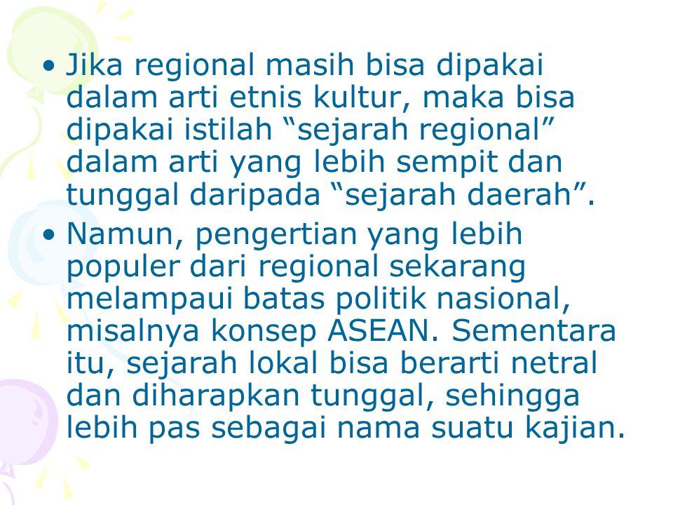 Jika regional masih bisa dipakai dalam arti etnis kultur, maka bisa dipakai istilah sejarah regional dalam arti yang lebih sempit dan tunggal daripada sejarah daerah .