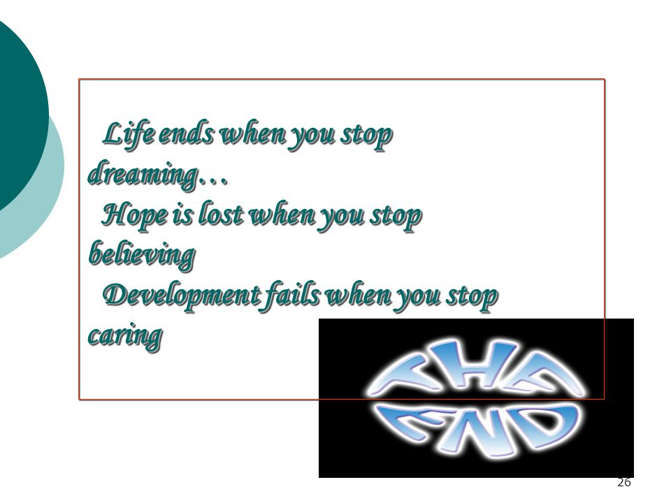 Life ends when you stop dreaming… Hope is lost when you stop. believing. Development fails when you stop.