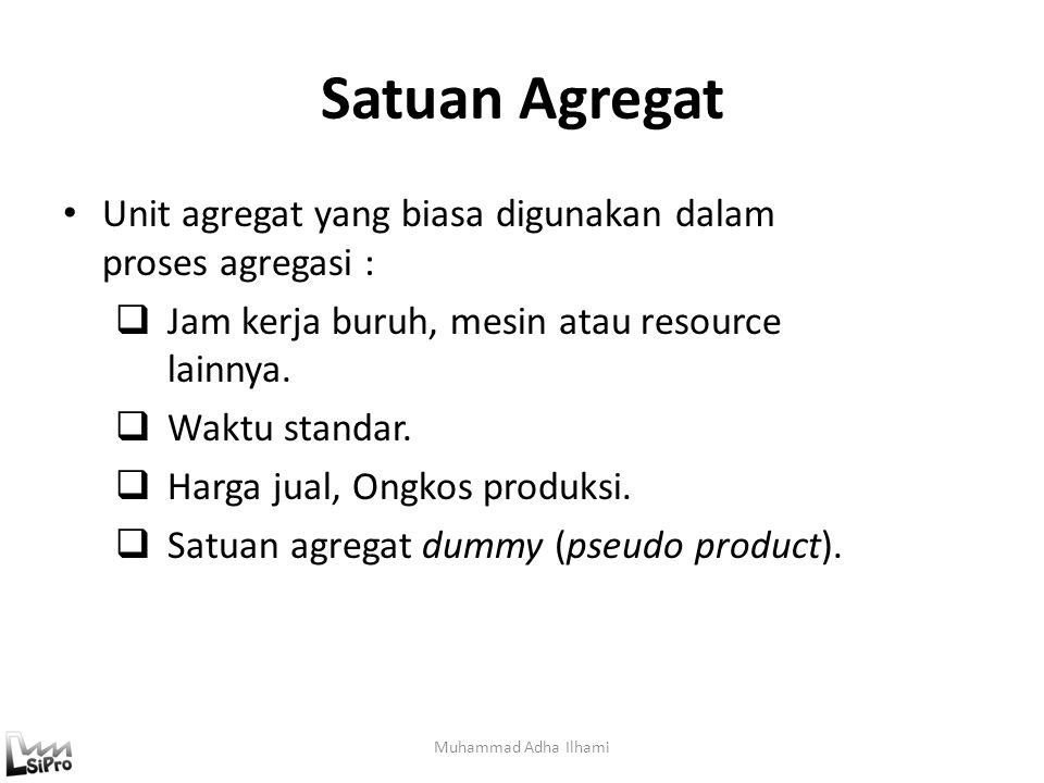 Satuan Agregat Unit agregat yang biasa digunakan dalam proses agregasi : Jam kerja buruh, mesin atau resource lainnya.