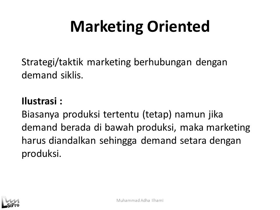 Marketing Oriented Strategi/taktik marketing berhubungan dengan demand siklis. Ilustrasi :