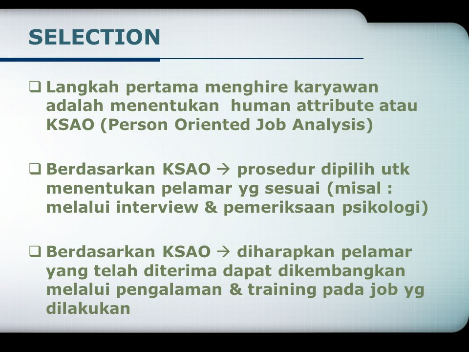 SELECTION Langkah pertama menghire karyawan adalah menentukan human attribute atau KSAO (Person Oriented Job Analysis)