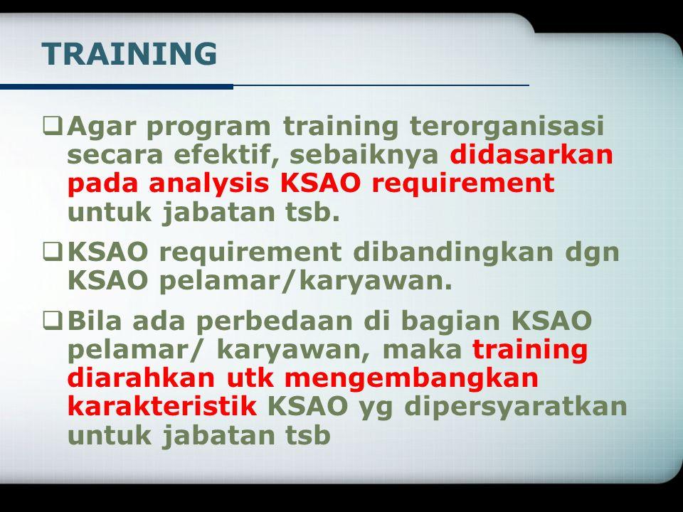 TRAINING Agar program training terorganisasi secara efektif, sebaiknya didasarkan pada analysis KSAO requirement untuk jabatan tsb.