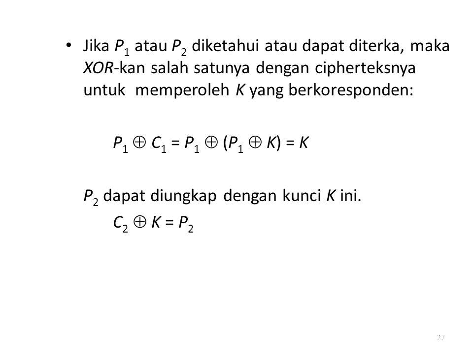 Jika P1 atau P2 diketahui atau dapat diterka, maka XOR-kan salah satunya dengan cipherteksnya untuk memperoleh K yang berkoresponden: